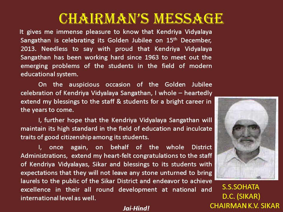 CHAIRMANS MESSAGE It gives me immense pleasure to know that Kendriya Vidyalaya Sangathan is celebrating its Golden Jubilee on 15 th December, 2013.
