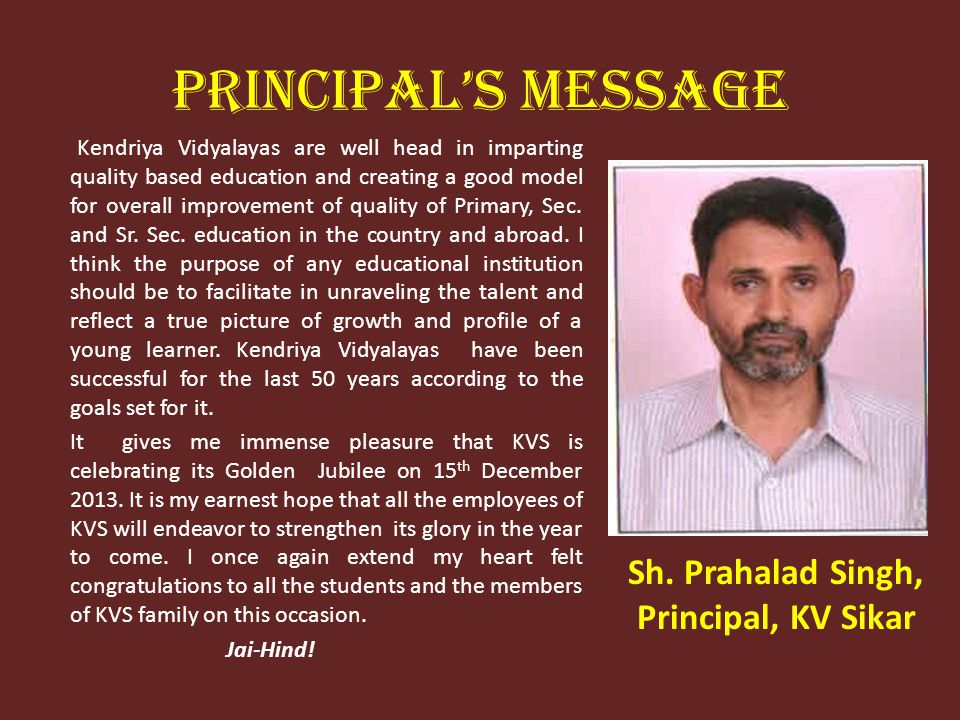 PRINCIPALS MESSAGE Kendriya Vidyalayas are well head in imparting quality based education and creating a good model for overall improvement of quality