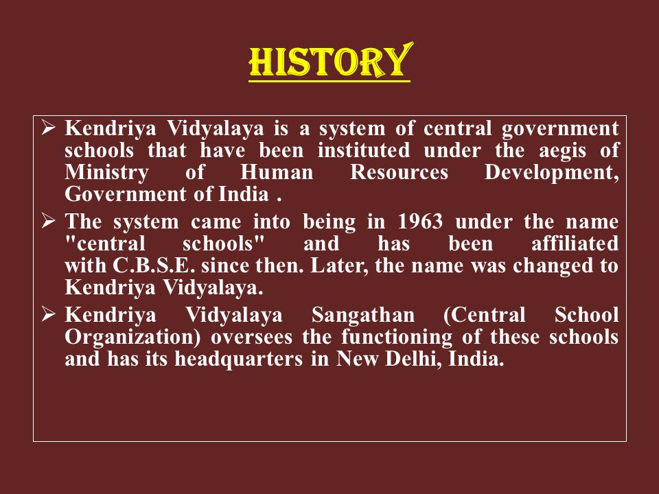 HISTORY Kendriya Vidyalaya is a system of central government schools that have been instituted under the aegis of Ministry of Human Resources Developm