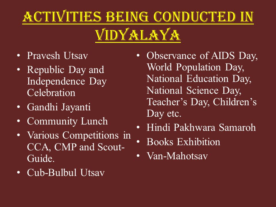ACTIVITIES BEING CONDUCTED IN VIDYALAYA Pravesh Utsav Republic Day and Independence Day Celebration Gandhi Jayanti Community Lunch Various Competitions in CCA, CMP and Scout- Guide.