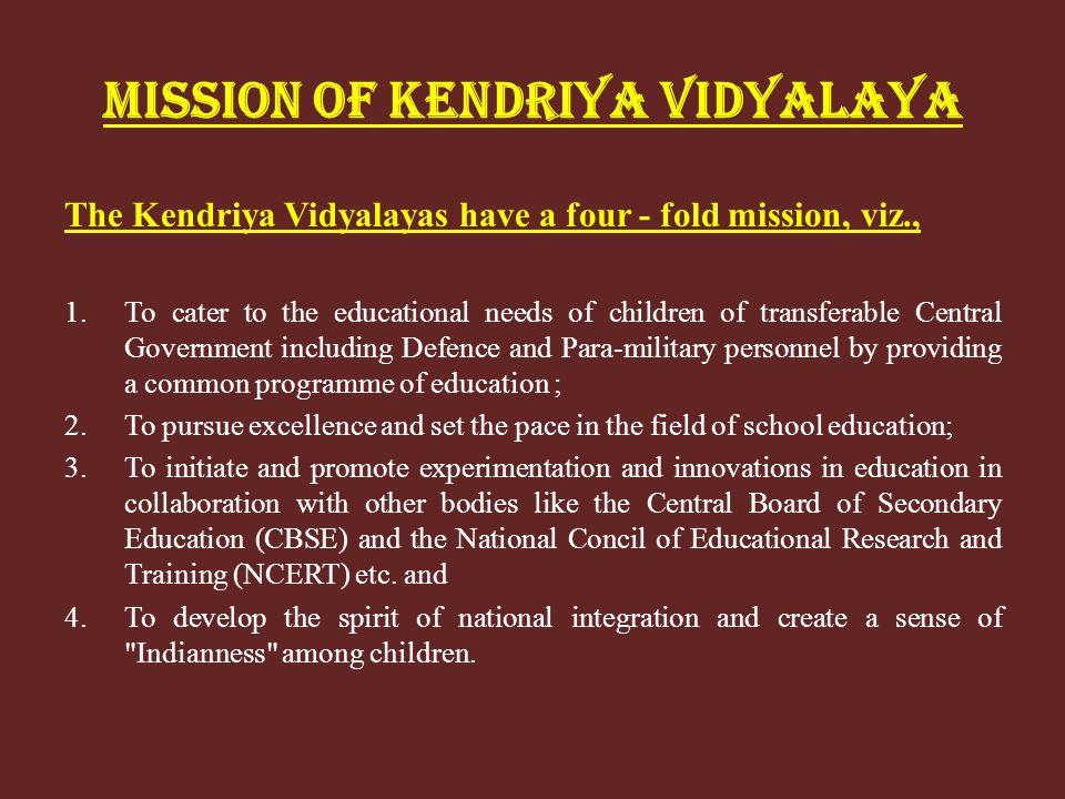 MISSION OF KENDRIYA VIDYALAYA The Kendriya Vidyalayas have a four - fold mission, viz., 1.To cater to the educational needs of children of transferabl