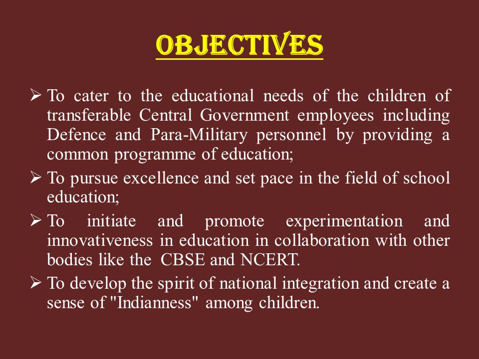 OBJECTIVES To cater to the educational needs of the children of transferable Central Government employees including Defence and Para-Military personne
