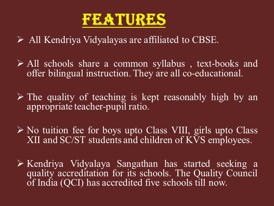 FEATURES All Kendriya Vidyalayas are affiliated to CBSE. All schools share a common syllabus, text-books and offer bilingual instruction. They are all