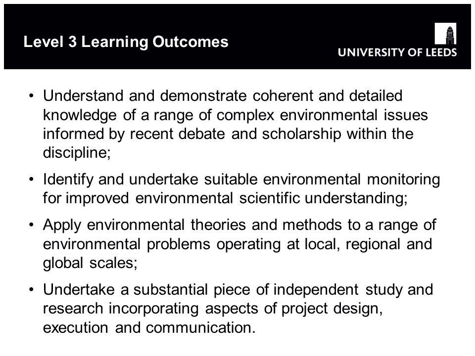 Level 3 Learning Outcomes Understand and demonstrate coherent and detailed knowledge of a range of complex environmental issues informed by recent debate and scholarship within the discipline; Identify and undertake suitable environmental monitoring for improved environmental scientific understanding; Apply environmental theories and methods to a range of environmental problems operating at local, regional and global scales; Undertake a substantial piece of independent study and research incorporating aspects of project design, execution and communication.