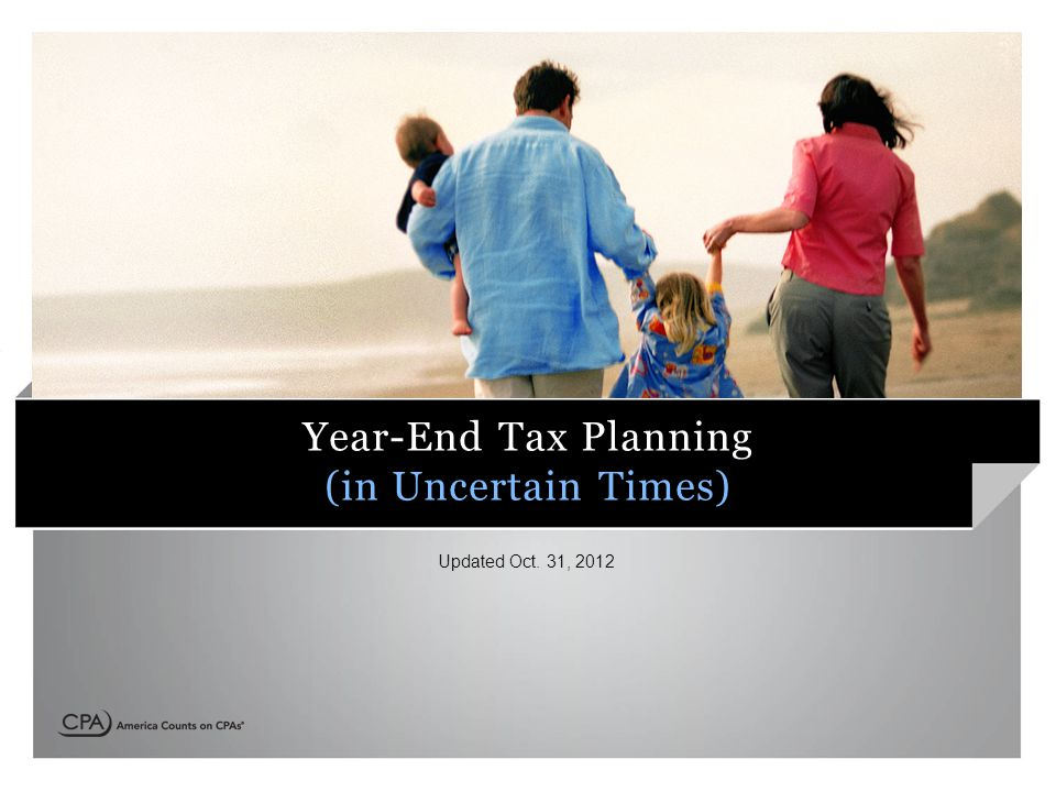 Year-End Tax Planning (in Uncertain Times) Updated Oct. 31, 2012