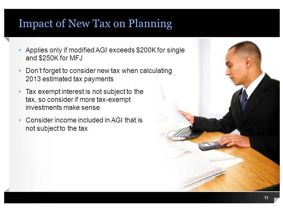 Impact of New Tax on Planning Applies only if modified AGI exceeds $200K for single and $250K for MFJ Dont forget to consider new tax when calculating 2013 estimated tax payments Tax exempt interest is not subject to the tax, so consider if more tax-exempt investments make sense Consider income included in AGI that is not subject to the tax 13