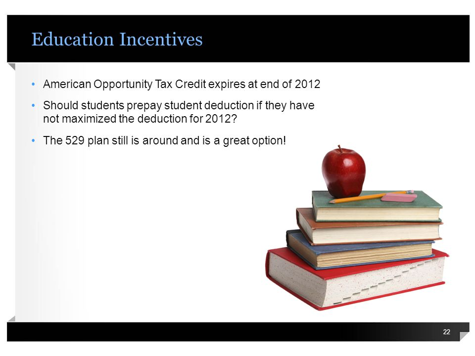 Education Incentives American Opportunity Tax Credit expires at end of 2012 Should students prepay student deduction if they have not maximized the deduction for 2012.