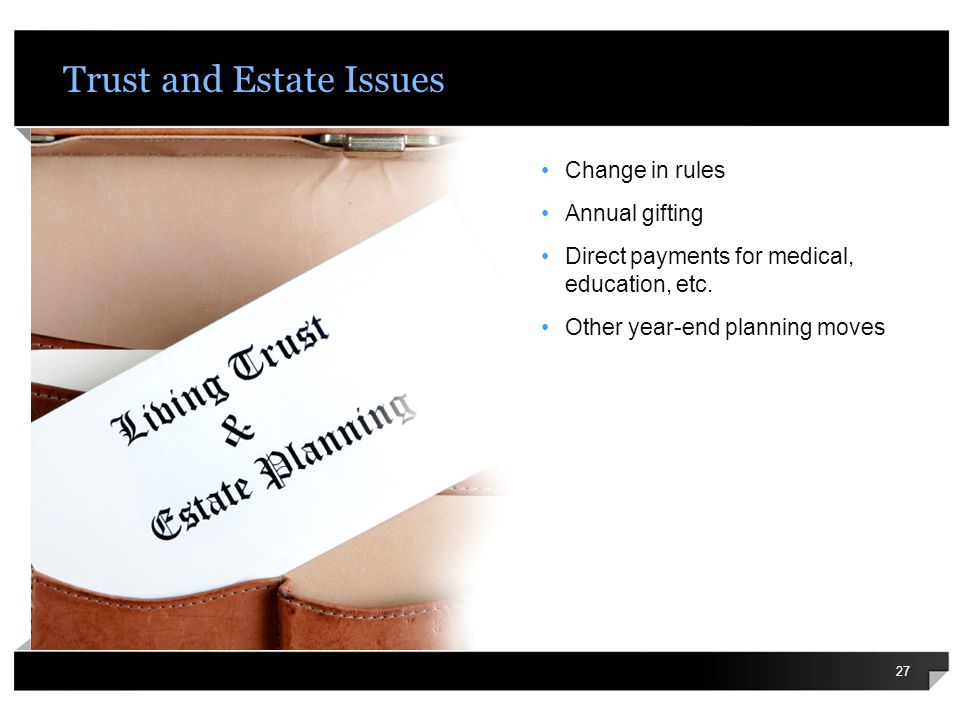 Trust and Estate Issues 27 Change in rules Annual gifting Direct payments for medical, education, etc.