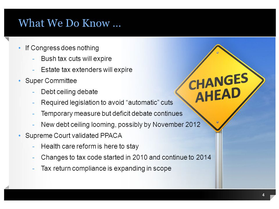 What We Do Know … 4 If Congress does nothing -Bush tax cuts will expire -Estate tax extenders will expire Super Committee -Debt ceiling debate -Required legislation to avoid automatic cuts -Temporary measure but deficit debate continues -New debt ceiling looming, possibly by November 2012 Supreme Court validated PPACA -Health care reform is here to stay -Changes to tax code started in 2010 and continue to 2014 -Tax return compliance is expanding in scope