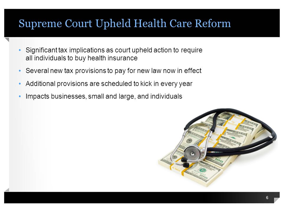Supreme Court Upheld Health Care Reform 6 Significant tax implications as court upheld action to require all individuals to buy health insurance Several new tax provisions to pay for new law now in effect Additional provisions are scheduled to kick in every year Impacts businesses, small and large, and individuals
