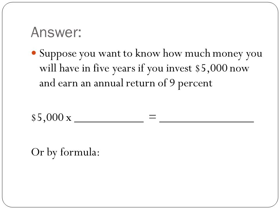 Answer: Suppose you want to know how much money you will have in five years if you invest $5,000 now and earn an annual return of 9 percent $5,000 x ___________ = _______________ Or by formula: