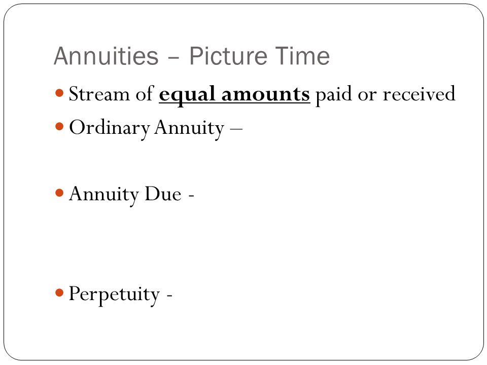 Annuities – Picture Time Stream of equal amounts paid or received Ordinary Annuity – Annuity Due - Perpetuity -