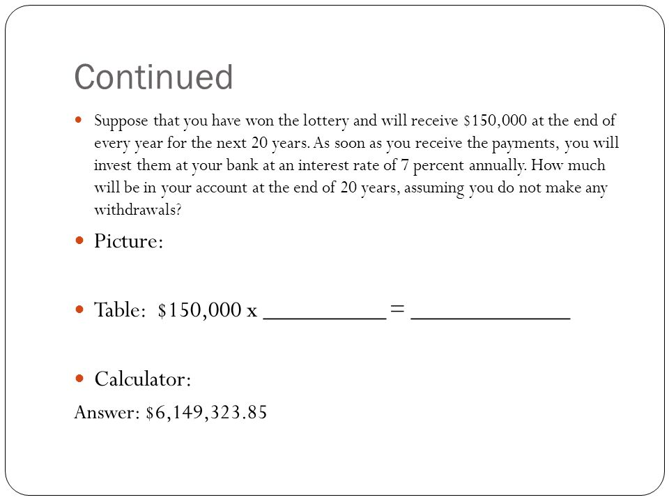 Continued Suppose that you have won the lottery and will receive $150,000 at the end of every year for the next 20 years.
