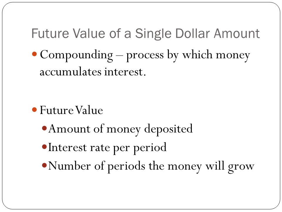 Future Value of a Single Dollar Amount Compounding – process by which money accumulates interest.