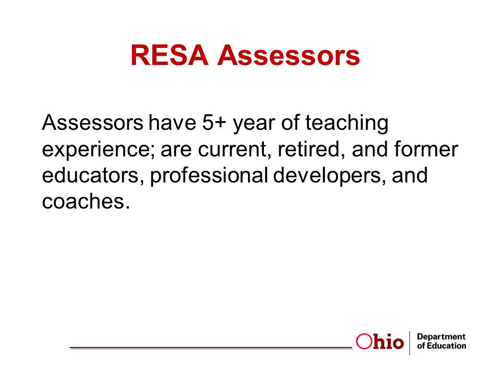 RESA Assessors Assessors have 5+ year of teaching experience; are current, retired, and former educators, professional developers, and coaches.