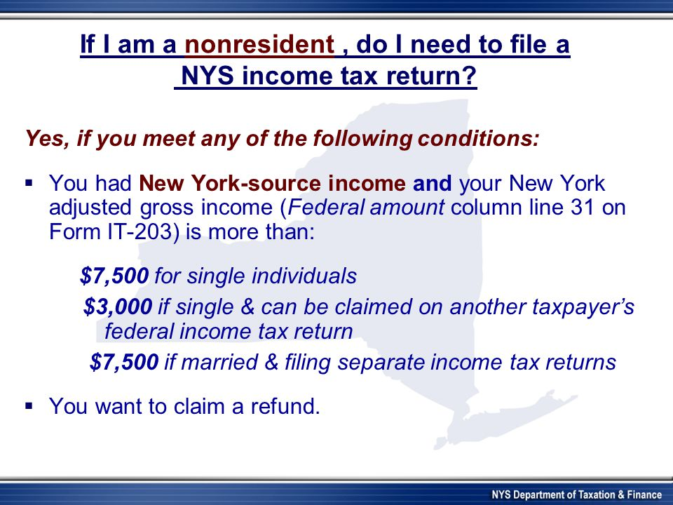 If I am a nonresident, do I need to file a NYS income tax return? Yes, if you meet any of the following conditions: You had New York-source income and