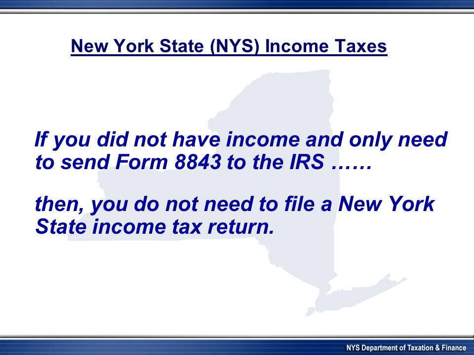 New York State (NYS) Income Taxes If you did not have income and only need to send Form 8843 to the IRS …… then, you do not need to file a New York St