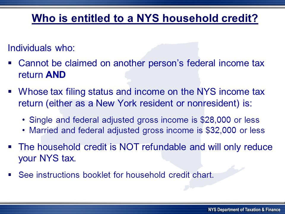 Who is entitled to a NYS household credit? Individuals who: Cannot be claimed on another persons federal income tax return AND Whose tax filing status