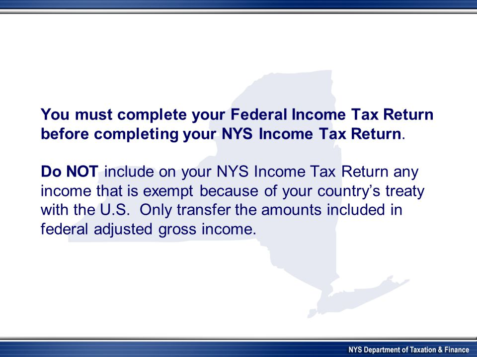 You must complete your Federal Income Tax Return before completing your NYS Income Tax Return. Do NOT include on your NYS Income Tax Return any income