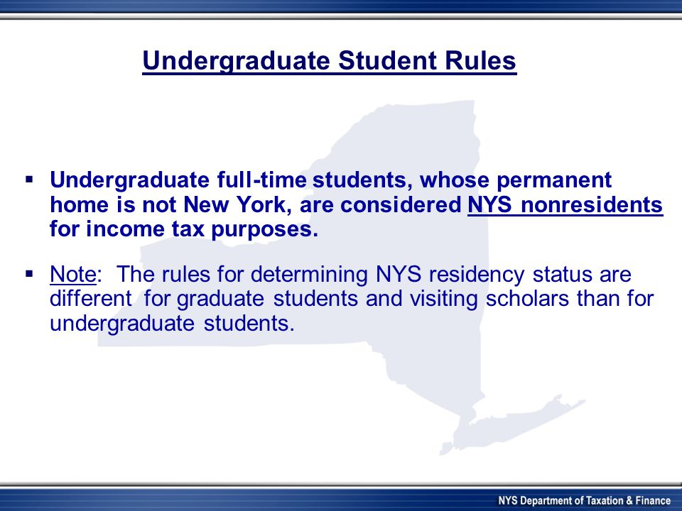 Undergraduate Student Rules Undergraduate full-time students, whose permanent home is not New York, are considered NYS nonresidents for income tax pur