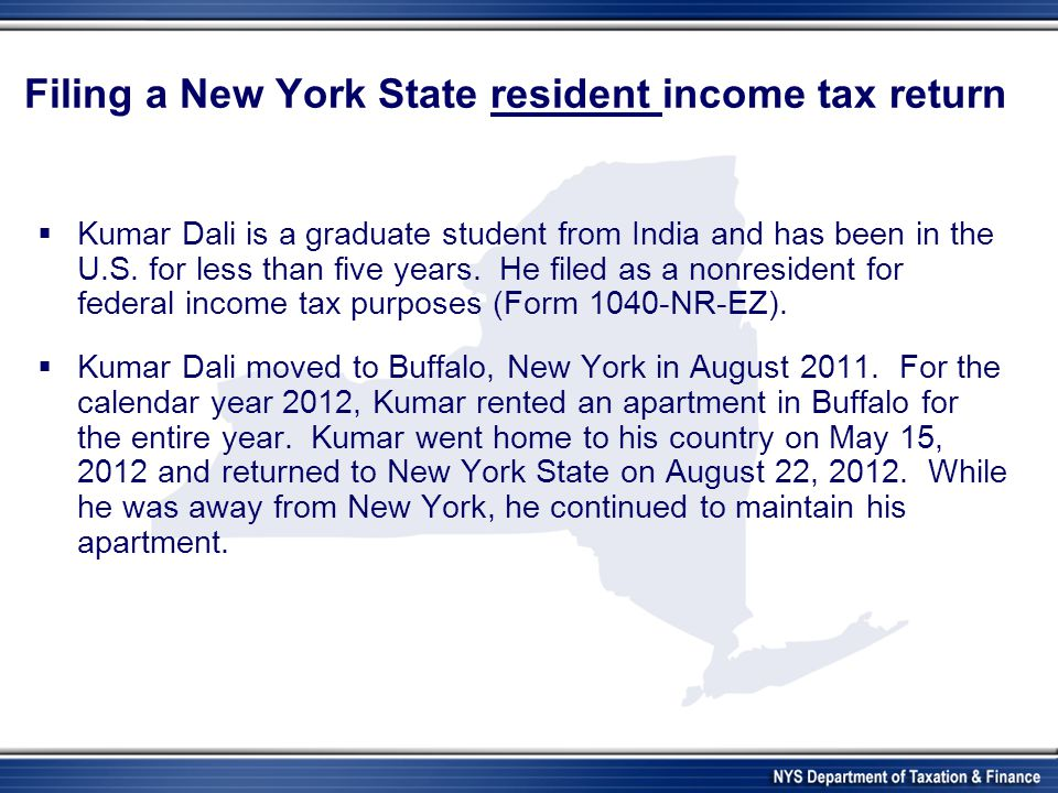 Filing a New York State resident income tax return Kumar Dali is a graduate student from India and has been in the U.S. for less than five years. He f