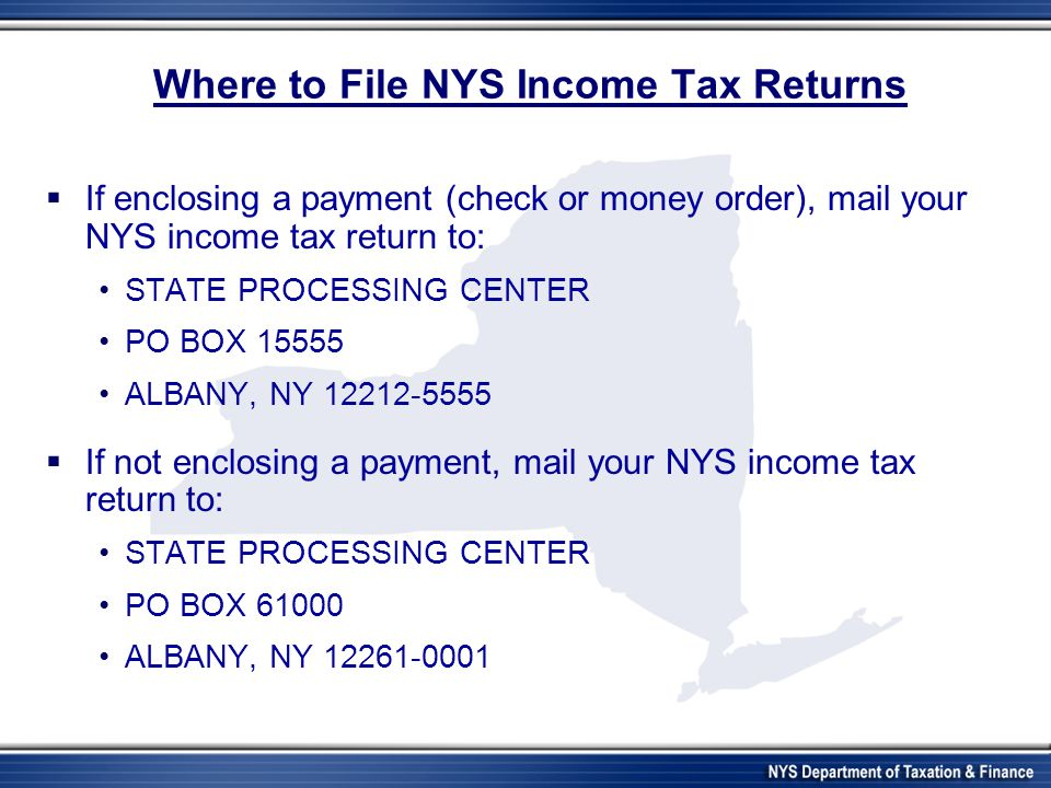 Where to File NYS Income Tax Returns If enclosing a payment (check or money order), mail your NYS income tax return to: STATE PROCESSING CENTER PO BOX 15555 ALBANY, NY 12212-5555 If not enclosing a payment, mail your NYS income tax return to: STATE PROCESSING CENTER PO BOX 61000 ALBANY, NY 12261-0001