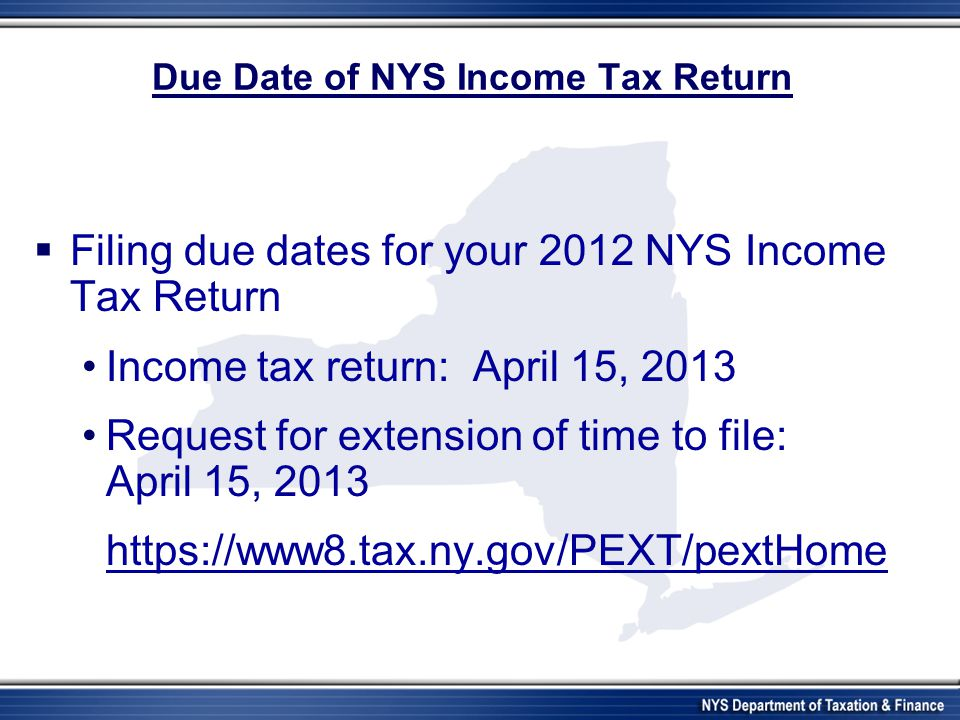 Due Date of NYS Income Tax Return Filing due dates for your 2012 NYS Income Tax Return Income tax return: April 15, 2013 Request for extension of time