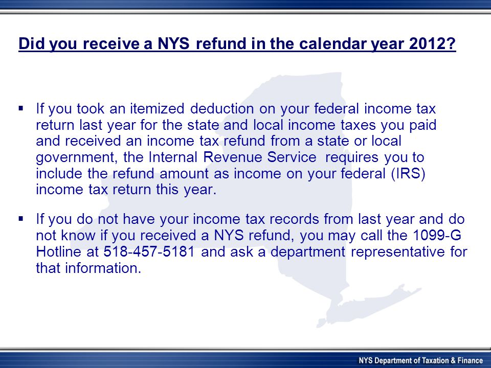 Did you receive a NYS refund in the calendar year 2012? If you took an itemized deduction on your federal income tax return last year for the state an