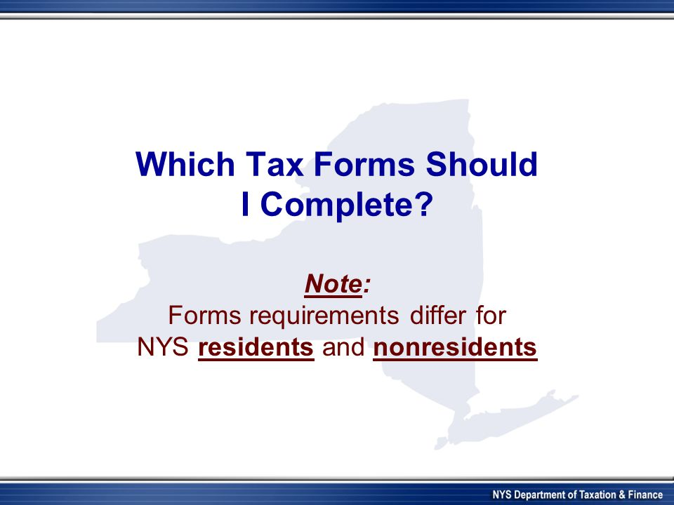 Which Tax Forms Should I Complete? Note: Forms requirements differ for NYS residents and nonresidents