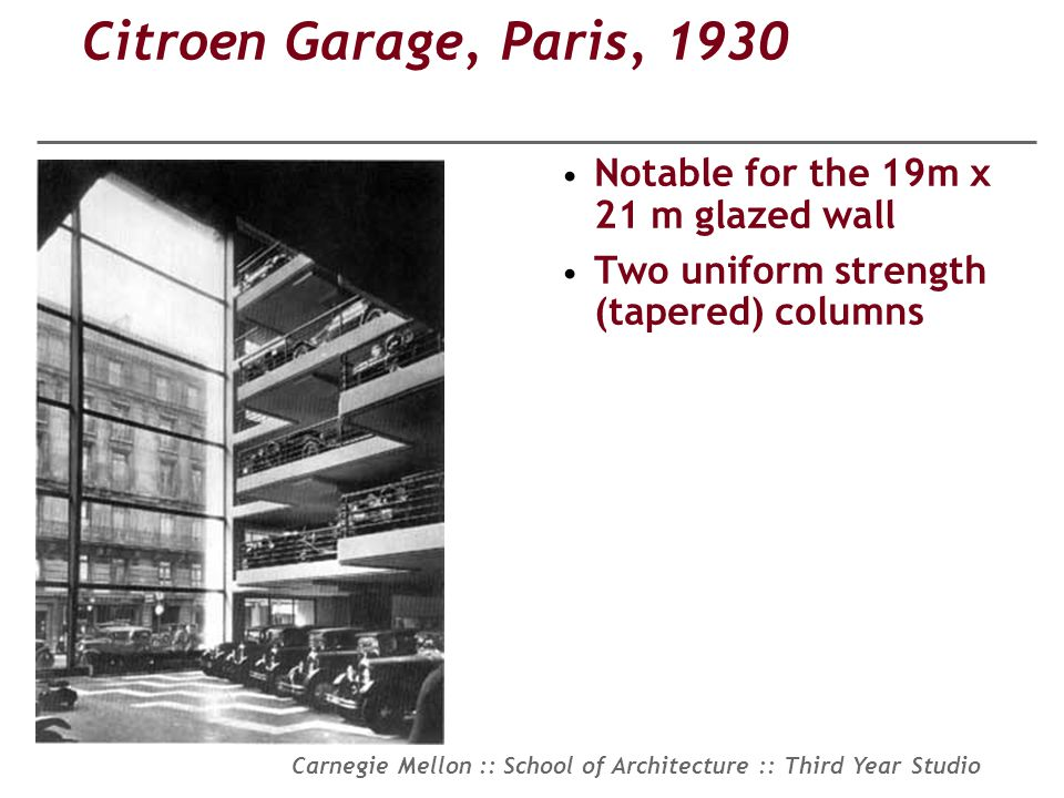 Carnegie Mellon :: School of Architecture :: Third Year Studio Citroen Garage, Paris, 1930 Notable for the 19m x 21 m glazed wall Two uniform strength