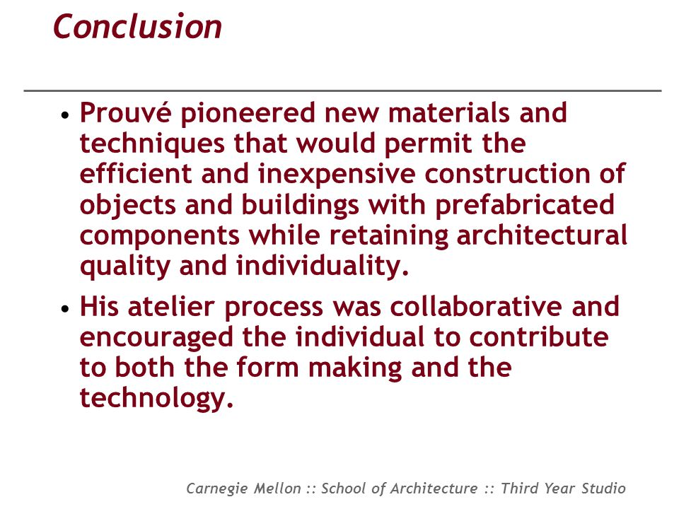 Carnegie Mellon :: School of Architecture :: Third Year Studio Conclusion Prouvé pioneered new materials and techniques that would permit the efficien