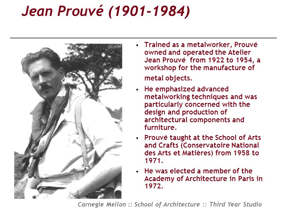 Carnegie Mellon :: School of Architecture :: Third Year Studio Jean Prouvé (1901-1984) Trained as a metalworker, Prouvé owned and operated the Atelier