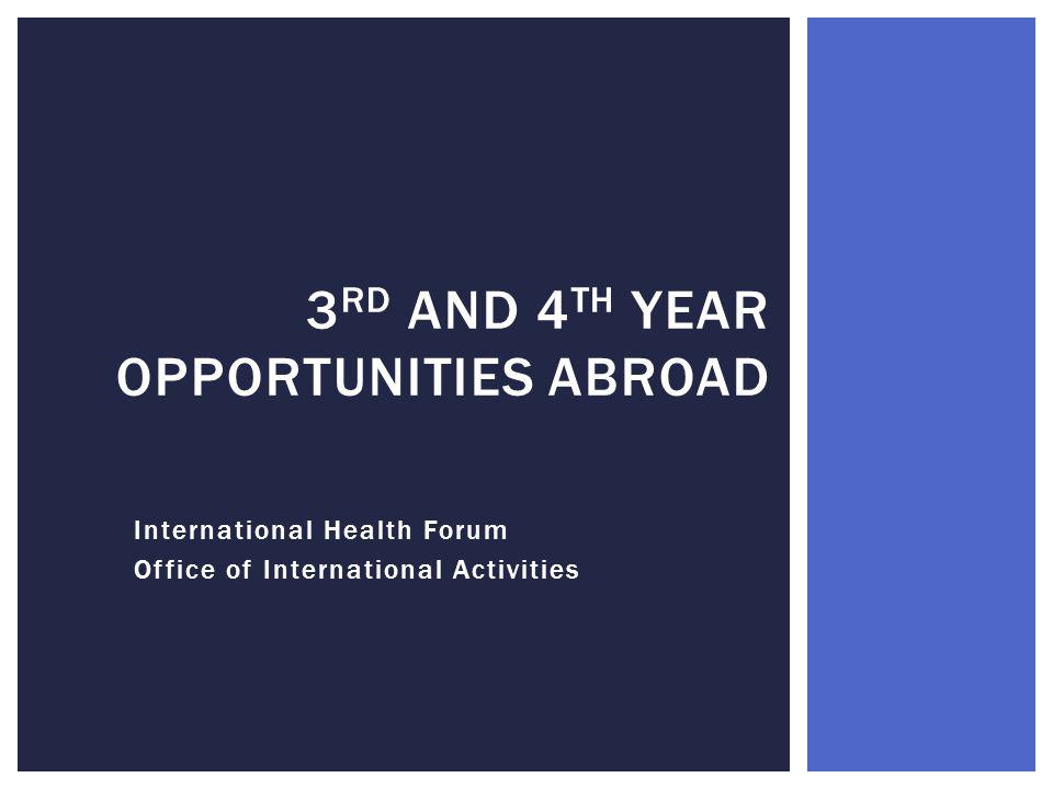 International Health Forum Office of International Activities 3 RD AND 4 TH YEAR OPPORTUNITIES ABROAD