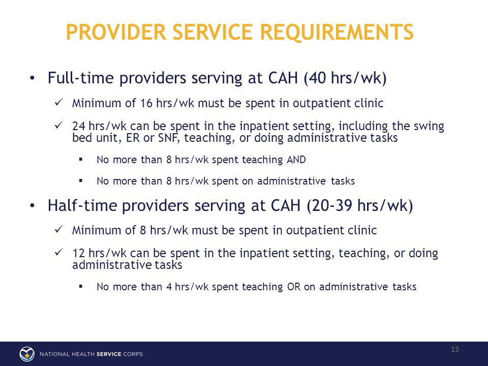 PROVIDER SERVICE REQUIREMENTS 13 Full-time providers serving at CAH (40 hrs/wk) Minimum of 16 hrs/wk must be spent in outpatient clinic 24 hrs/wk can