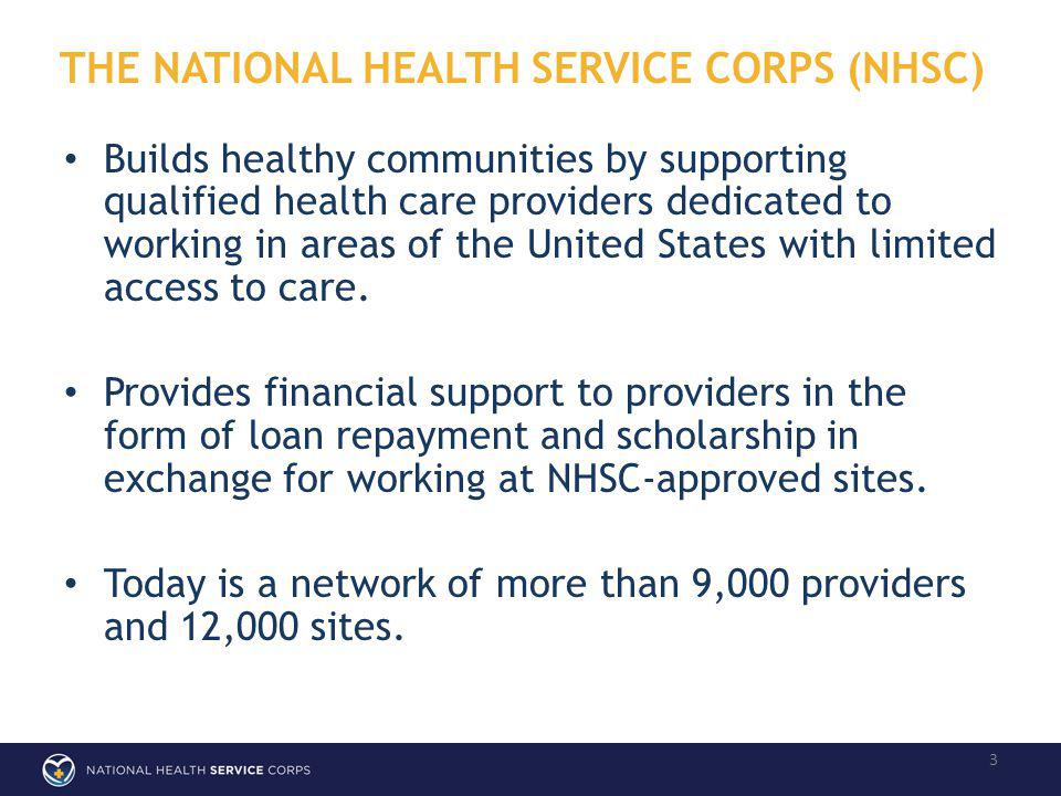 THE NATIONAL HEALTH SERVICE CORPS (NHSC) 3 Builds healthy communities by supporting qualified health care providers dedicated to working in areas of the United States with limited access to care.