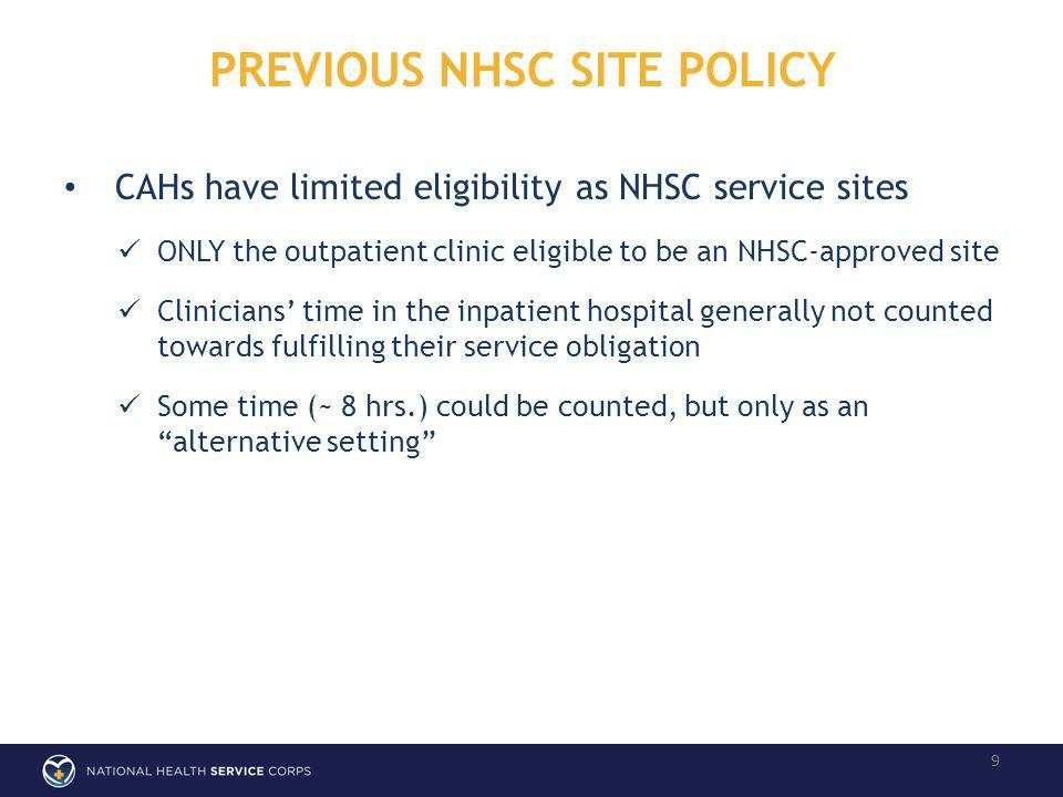 PREVIOUS NHSC SITE POLICY 9 CAHs have limited eligibility as NHSC service sites ONLY the outpatient clinic eligible to be an NHSC-approved site Clinicians time in the inpatient hospital generally not counted towards fulfilling their service obligation Some time (~ 8 hrs.) could be counted, but only as an alternative setting