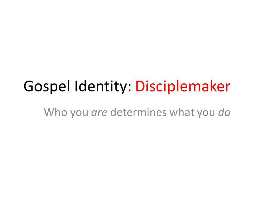 Gospel Identity: Disciplemaker Who you are determines what you do