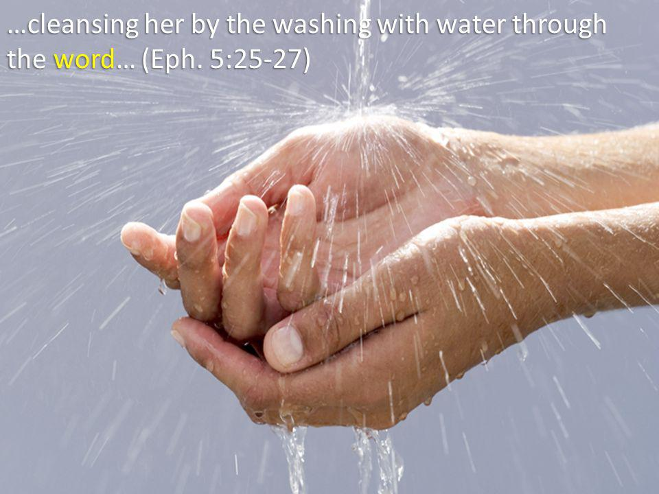 …cleansing her by the washing with water through the word… (Eph. 5:25-27)