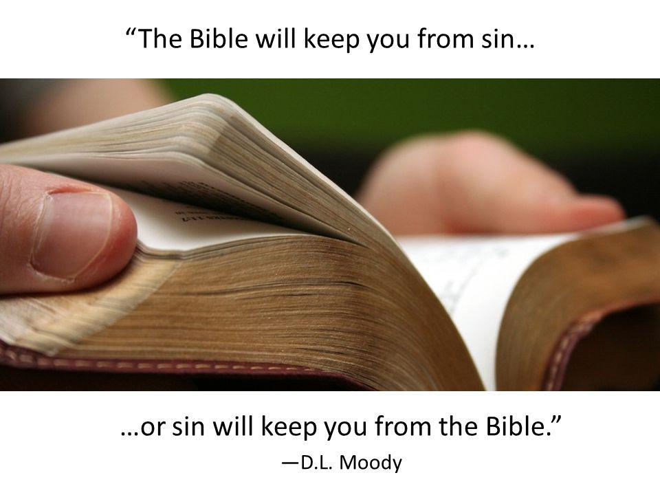 The Bible will keep you from sin… …or sin will keep you from the Bible. D.L. Moody
