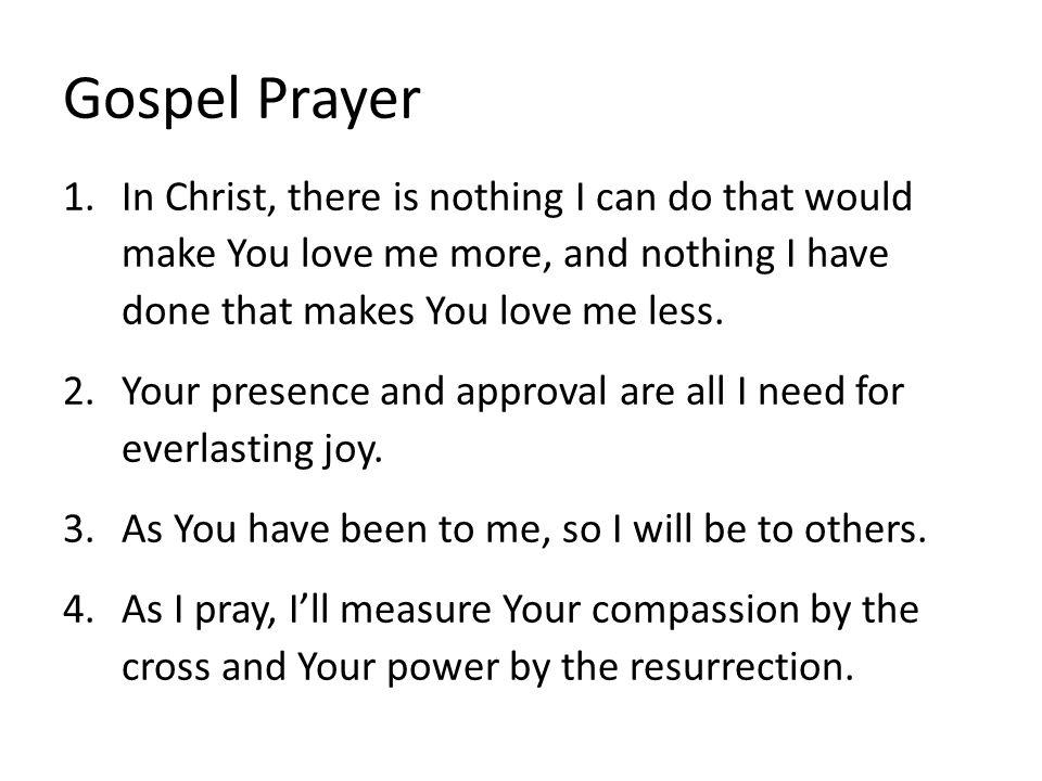 Gospel Prayer 1.In Christ, there is nothing I can do that would make You love me more, and nothing I have done that makes You love me less. 2.Your pre