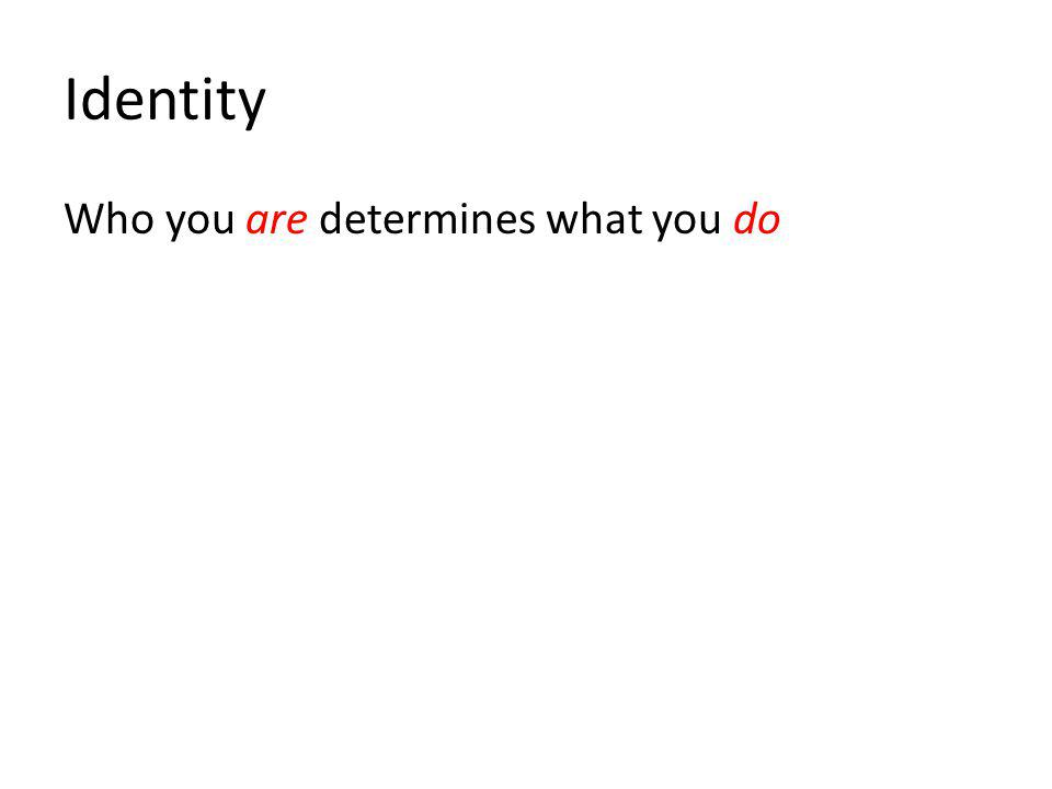 Identity Who you are determines what you do