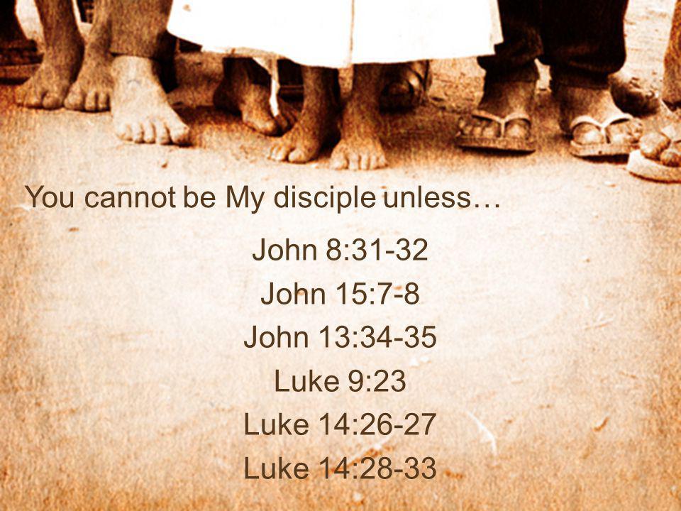 You cannot be My disciple unless… John 8:31-32 John 15:7-8 John 13:34-35 Luke 9:23 Luke 14:26-27 Luke 14:28-33
