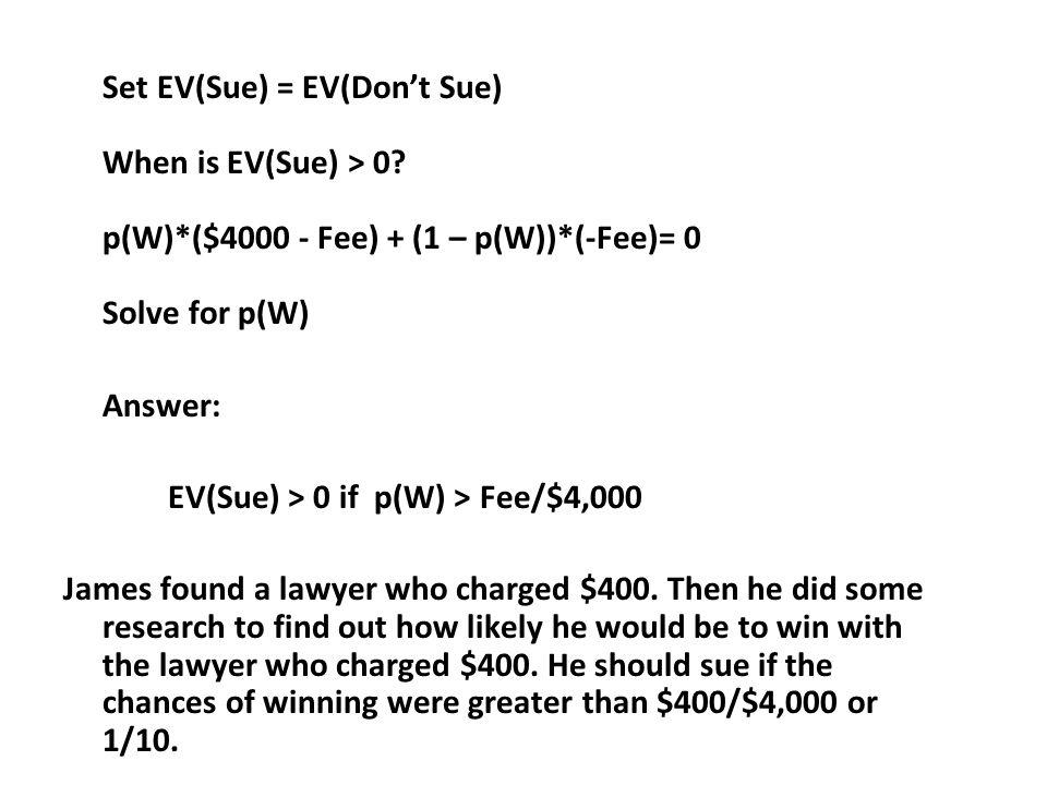 Set EV(Sue) = EV(Dont Sue) When is EV(Sue) > 0? p(W)*($4000 - Fee) + (1 – p(W))*(-Fee)= 0 Solve for p(W) Answer: EV(Sue) > 0 if p(W) > Fee/$4,000 Jame