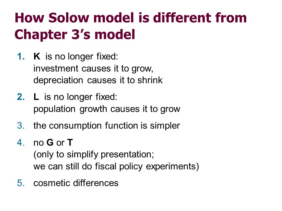 How Solow model is different from Chapter 3s model 1.K is no longer fixed: investment causes it to grow, depreciation causes it to shrink 2.L is no lo