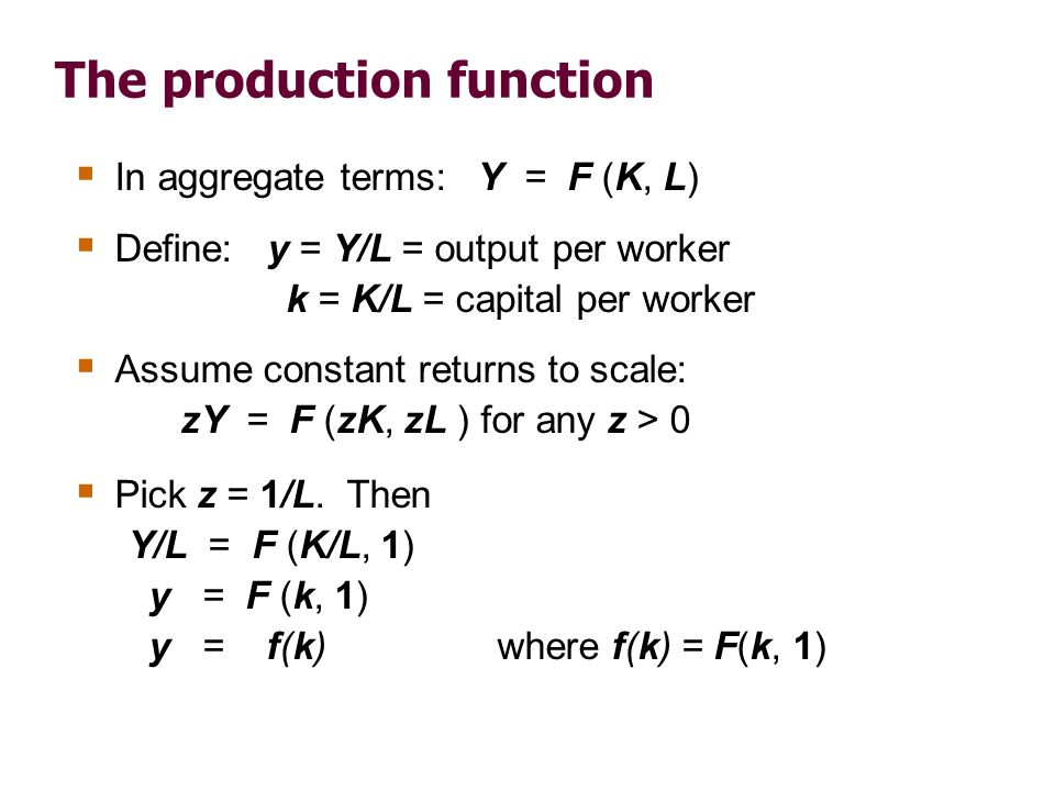 The production function In aggregate terms: Y = F (K, L) Define: y = Y/L = output per worker k = K/L = capital per worker Assume constant returns to s