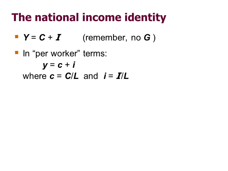 The national income identity Y = C + I (remember, no G ) In per worker terms: y = c + i where c = C/L and i = I /L
