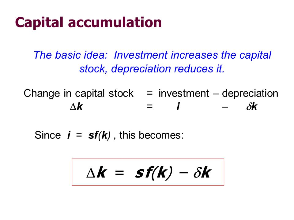Capital accumulation Change in capital stock= investment – depreciation k = i – k Since i = sf(k), this becomes: k = s f(k) – k The basic idea: Invest