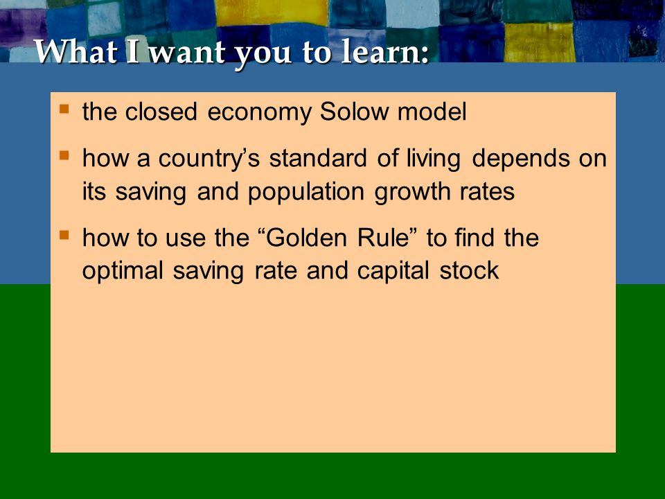 What I want you to learn: the closed economy Solow model how a countrys standard of living depends on its saving and population growth rates how to us