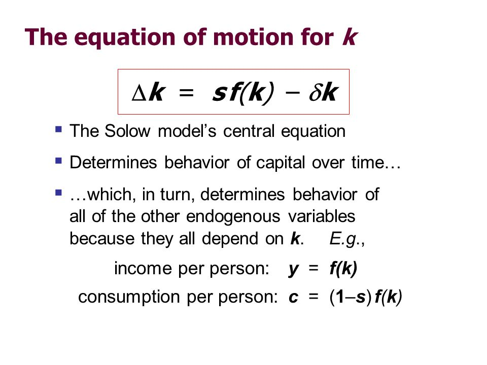 The equation of motion for k The Solow models central equation Determines behavior of capital over time… …which, in turn, determines behavior of all o