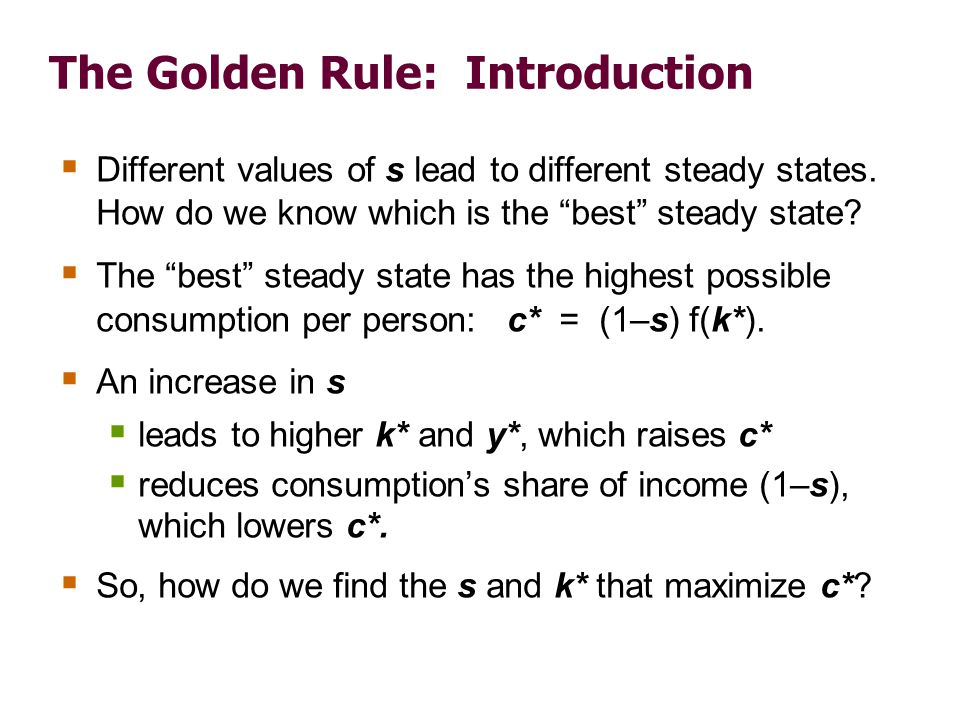 The Golden Rule: Introduction Different values of s lead to different steady states. How do we know which is the best steady state? The best steady st